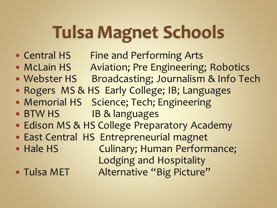 Central HS Fine and Performing Arts McLain HS Aviation; Pre Engineering; Robotics Webster HS Broadcasting; Journalism & Info Tech Rogers MS & HS Early College; IB; Languages Memorial HS Science; Tech; Engineering BTW HS IB & languages Edison MS & HS College Preparatory Academy East Central HS Entrepreneurial magnet Hale HS Culinary; Human Performance; Lodging and Hospitality Tulsa MET Alternative Big Picture
