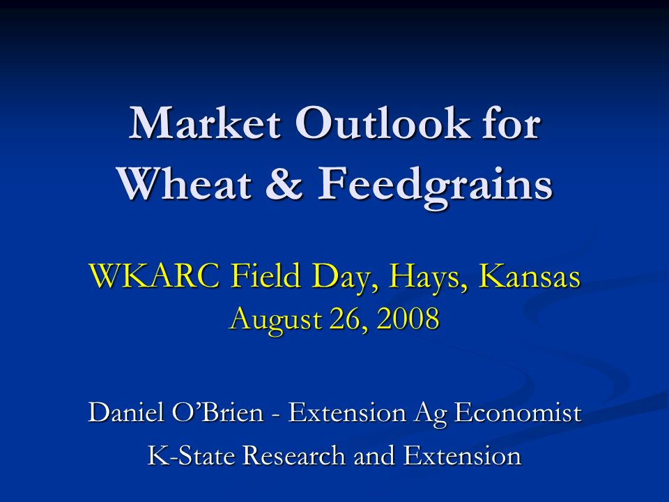 Market Outlook for Wheat & Feedgrains WKARC Field Day, Hays, Kansas August 26, 2008 Daniel OBrien - Extension Ag Economist K-State Research and Extens