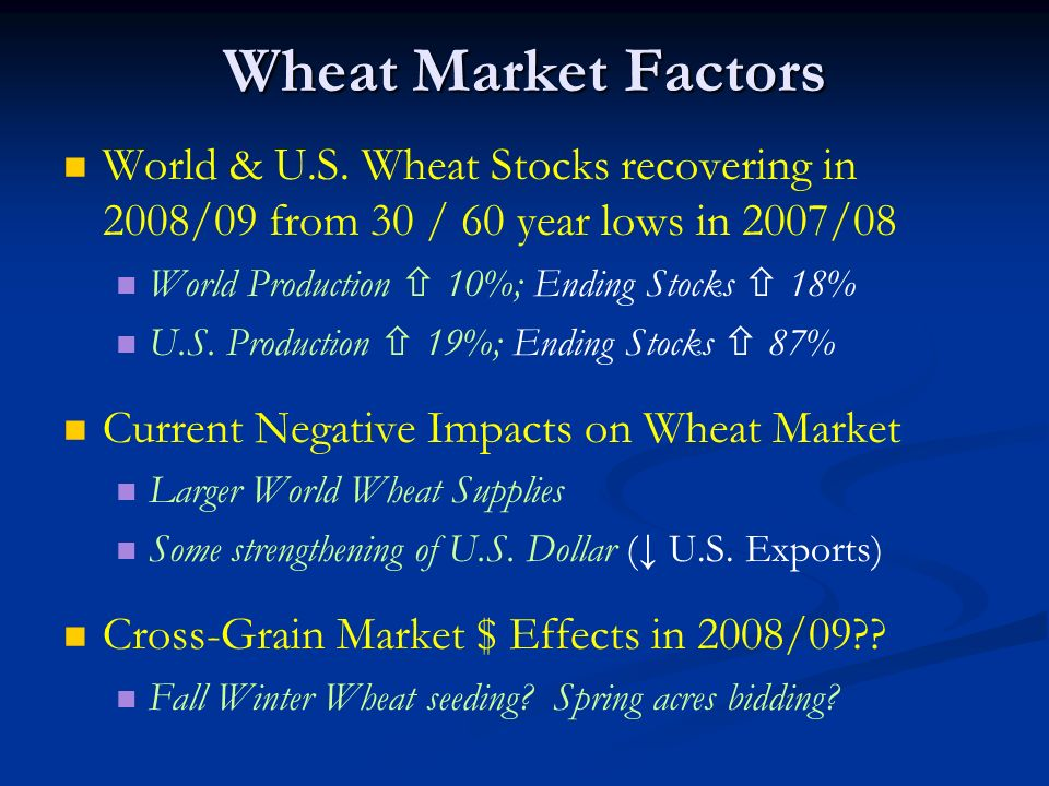 Wheat Market Factors World & U.S. Wheat Stocks recovering in 2008/09 from 30 / 60 year lows in 2007/08 World Production 10%; Ending Stocks 18% U.S. Pr