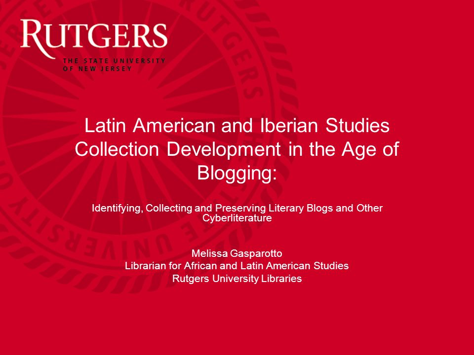 Latin American and Iberian Studies Collection Development in the Age of Blogging: Identifying, Collecting and Preserving Literary Blogs and Other Cyberliterature Melissa Gasparotto Librarian for African and Latin American Studies Rutgers University Libraries