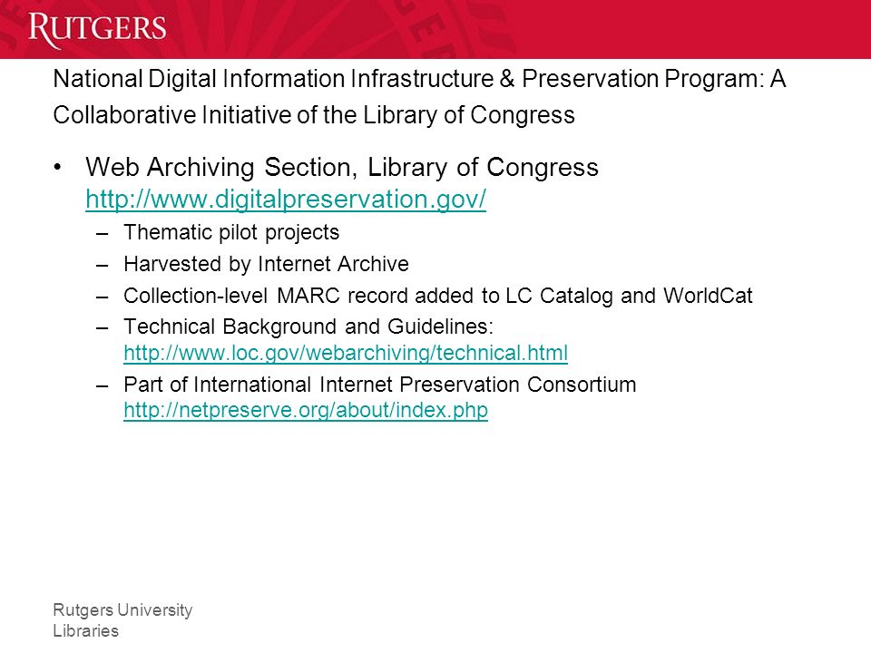 Rutgers University Libraries National Digital Information Infrastructure & Preservation Program: A Collaborative Initiative of the Library of Congress Web Archiving Section, Library of Congress http://www.digitalpreservation.gov/ http://www.digitalpreservation.gov/ –Thematic pilot projects –Harvested by Internet Archive –Collection-level MARC record added to LC Catalog and WorldCat –Technical Background and Guidelines: http://www.loc.gov/webarchiving/technical.html http://www.loc.gov/webarchiving/technical.html –Part of International Internet Preservation Consortium http://netpreserve.org/about/index.php http://netpreserve.org/about/index.php
