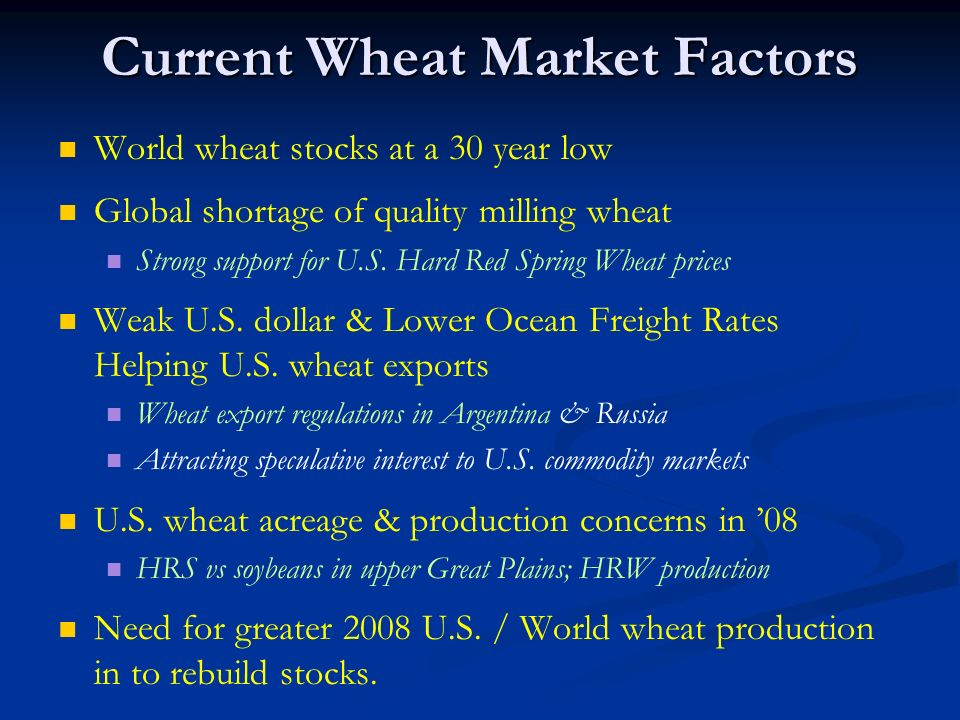 Current Wheat Market Factors World wheat stocks at a 30 year low Global shortage of quality milling wheat Strong support for U.S. Hard Red Spring Whea