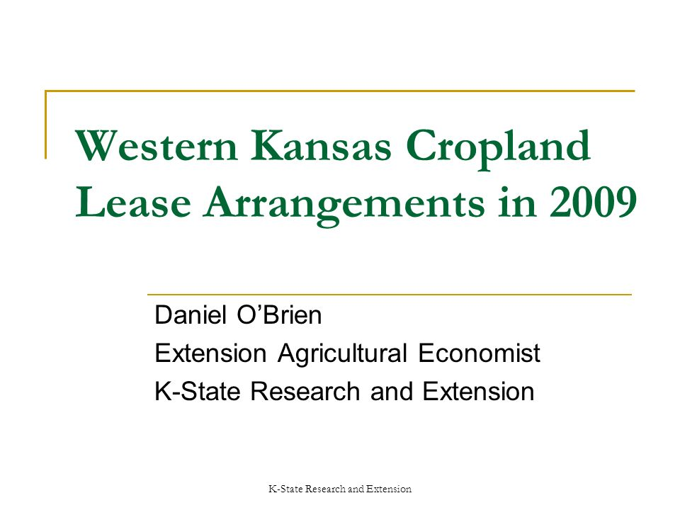 K-State Research and Extension Western Kansas Cropland Lease Arrangements in 2009 Daniel OBrien Extension Agricultural Economist K-State Research and Extension