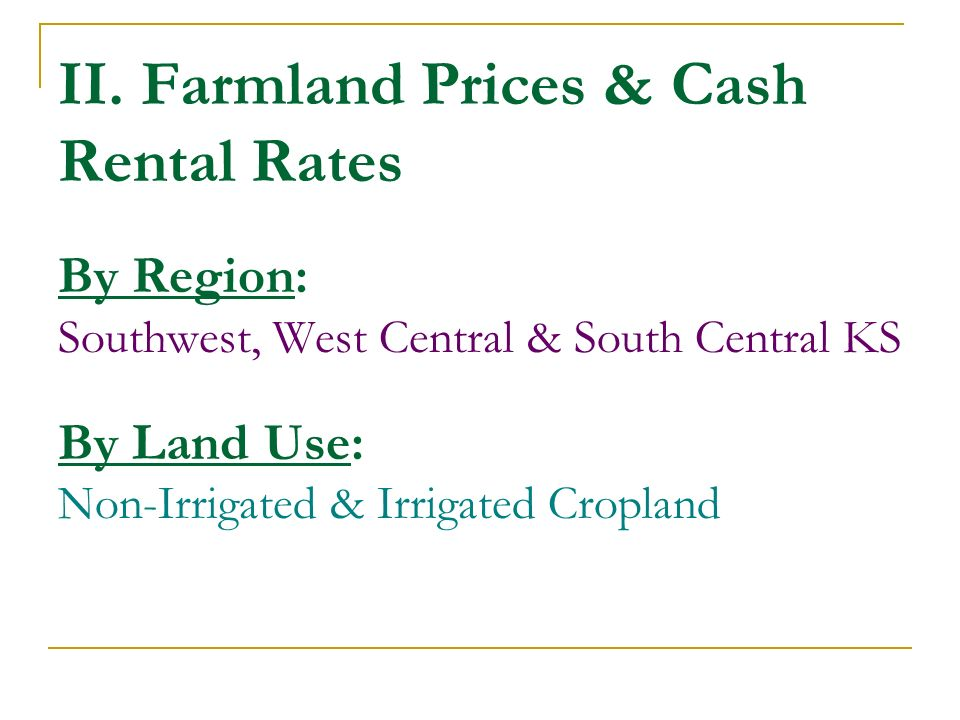 II. Farmland Prices & Cash Rental Rates By Region: Southwest, West Central & South Central KS By Land Use: Non-Irrigated & Irrigated Cropland