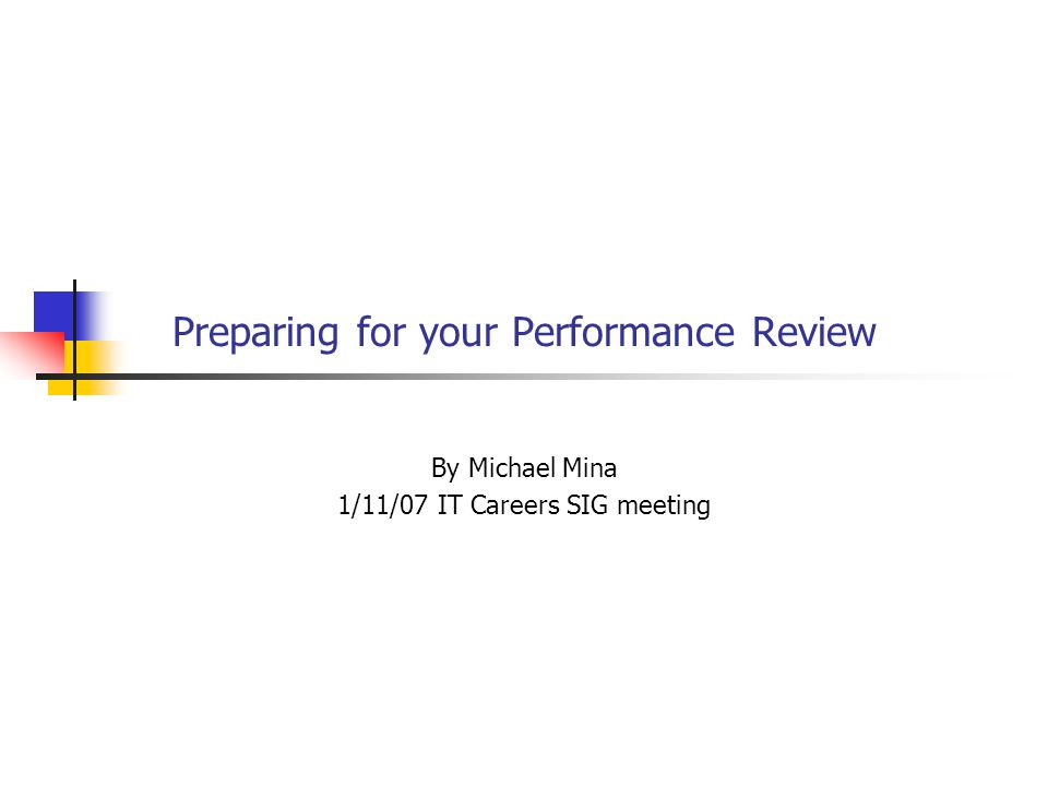 Preparing for your Performance Review By Michael Mina 1/11/07 IT Careers SIG meeting