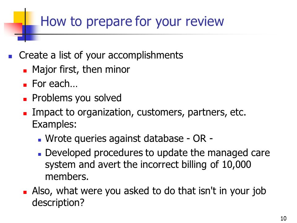 10 How to prepare for your review Create a list of your accomplishments Major first, then minor For each… Problems you solved Impact to organization,