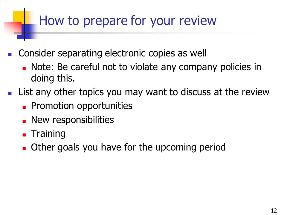 12 How to prepare for your review Consider separating electronic copies as well Note: Be careful not to violate any company policies in doing this. Li