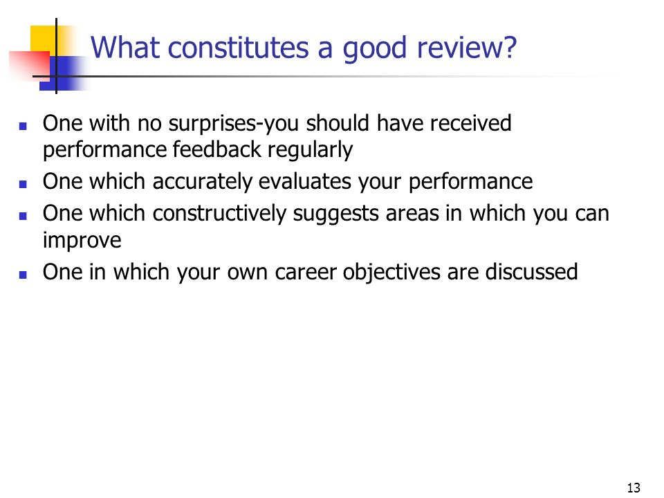 13 What constitutes a good review? One with no surprises-you should have received performance feedback regularly One which accurately evaluates your p