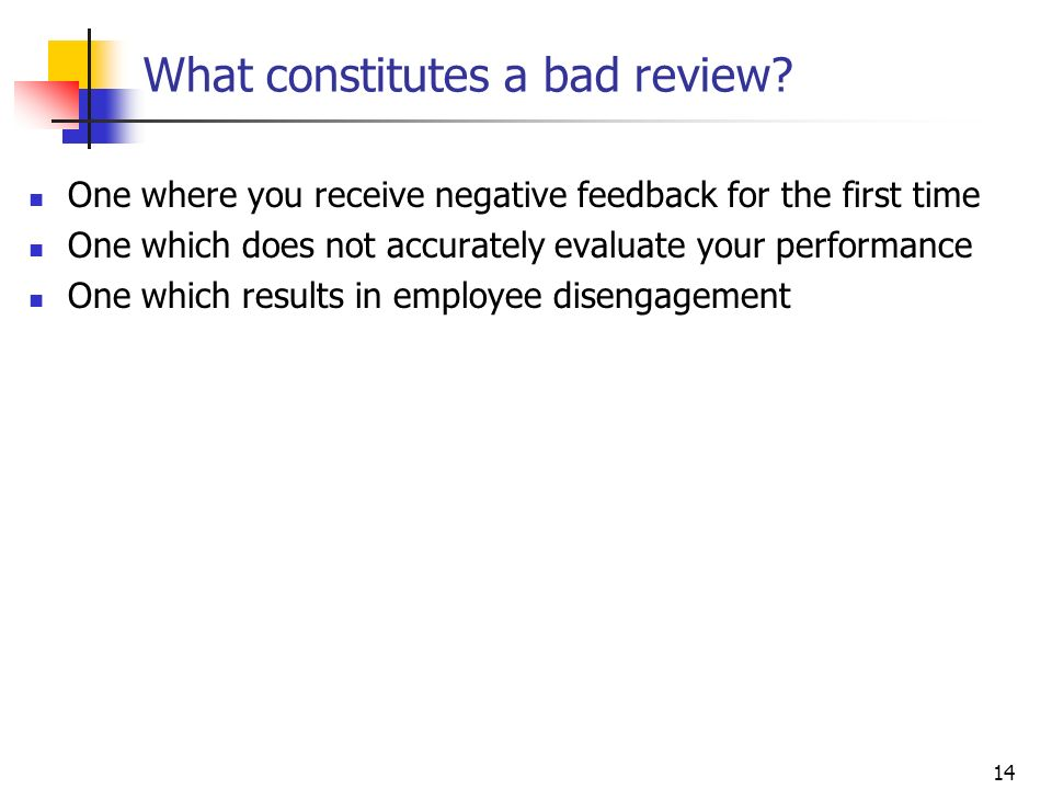 14 What constitutes a bad review? One where you receive negative feedback for the first time One which does not accurately evaluate your performance O