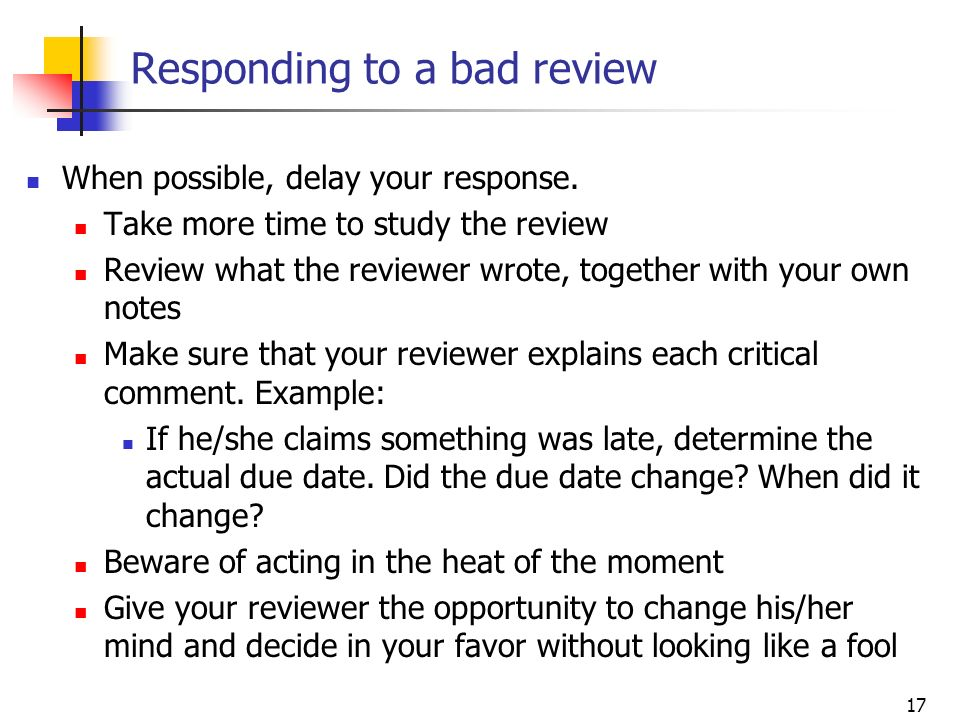 17 Responding to a bad review When possible, delay your response. Take more time to study the review Review what the reviewer wrote, together with you