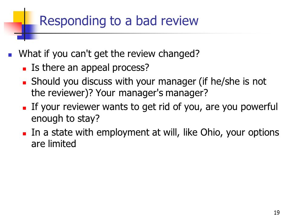 19 Responding to a bad review What if you can't get the review changed? Is there an appeal process? Should you discuss with your manager (if he/she is