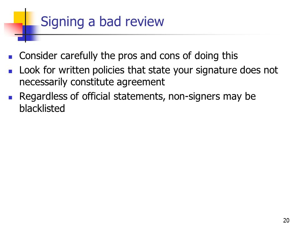 20 Signing a bad review Consider carefully the pros and cons of doing this Look for written policies that state your signature does not necessarily co