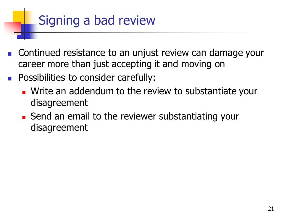 21 Signing a bad review Continued resistance to an unjust review can damage your career more than just accepting it and moving on Possibilities to con