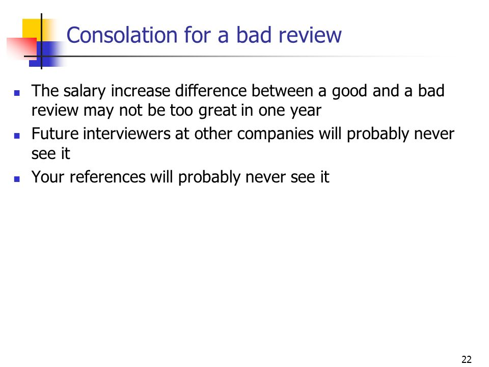 22 Consolation for a bad review The salary increase difference between a good and a bad review may not be too great in one year Future interviewers at