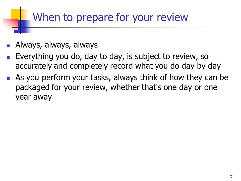 7 When to prepare for your review Always, always, always Everything you do, day to day, is subject to review, so accurately and completely record what
