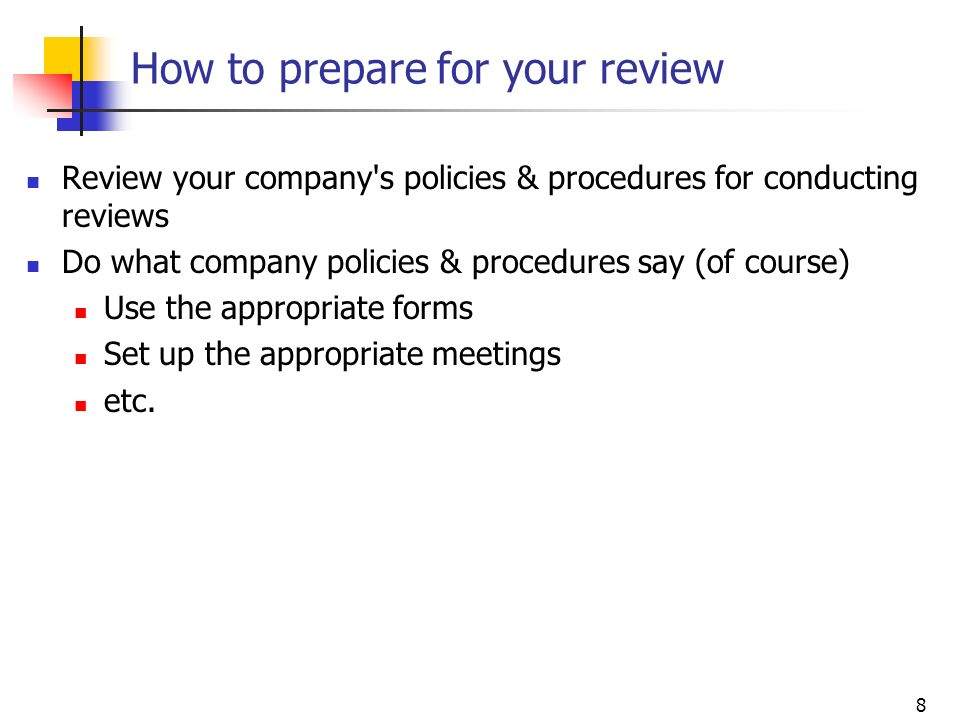 8 How to prepare for your review Review your company's policies & procedures for conducting reviews Do what company policies & procedures say (of cour