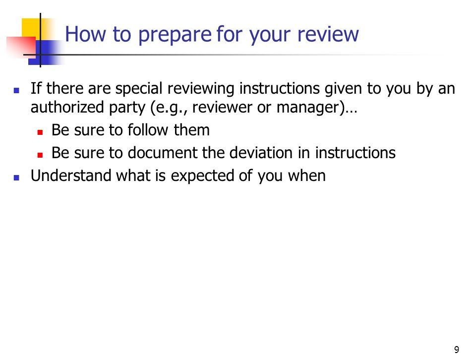 9 How to prepare for your review If there are special reviewing instructions given to you by an authorized party (e.g., reviewer or manager)… Be sure