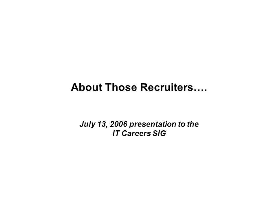 About Those Recruiters…. July 13, 2006 presentation to the IT Careers SIG
