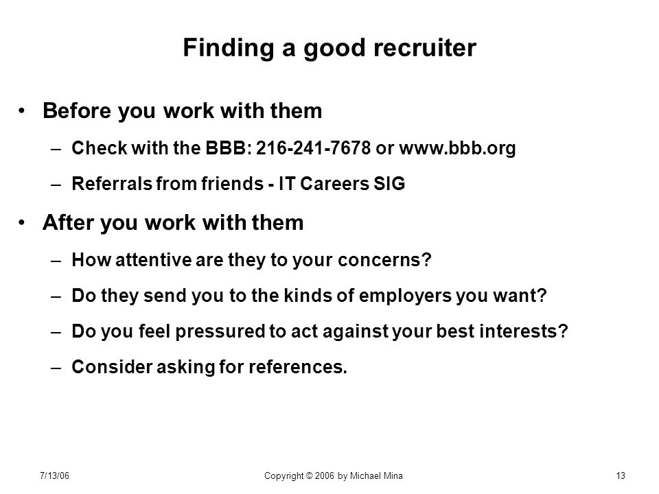 7/13/06Copyright © 2006 by Michael Mina13 Finding a good recruiter Before you work with them –Check with the BBB: or   –Referrals from friends - IT Careers SIG After you work with them –How attentive are they to your concerns.