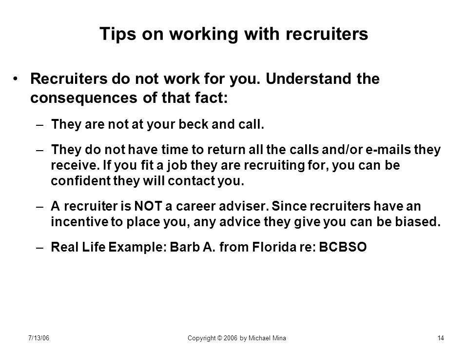 7/13/06Copyright © 2006 by Michael Mina14 Tips on working with recruiters Recruiters do not work for you.