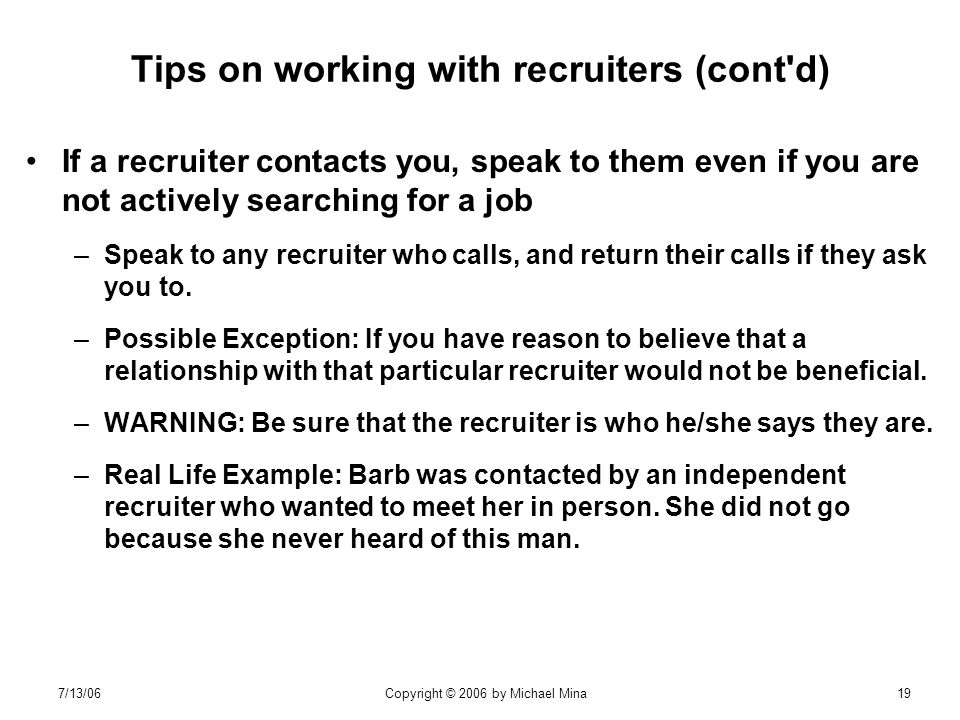 7/13/06Copyright © 2006 by Michael Mina19 Tips on working with recruiters (cont d) If a recruiter contacts you, speak to them even if you are not actively searching for a job –Speak to any recruiter who calls, and return their calls if they ask you to.