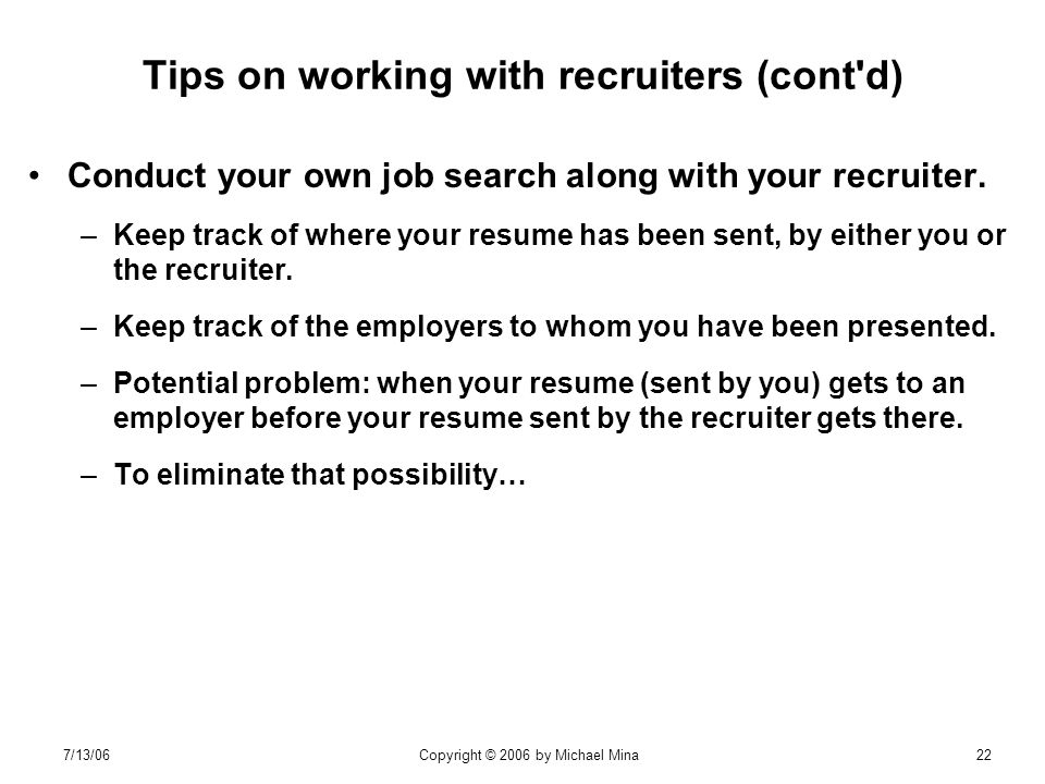7/13/06Copyright © 2006 by Michael Mina22 Tips on working with recruiters (cont d) Conduct your own job search along with your recruiter.
