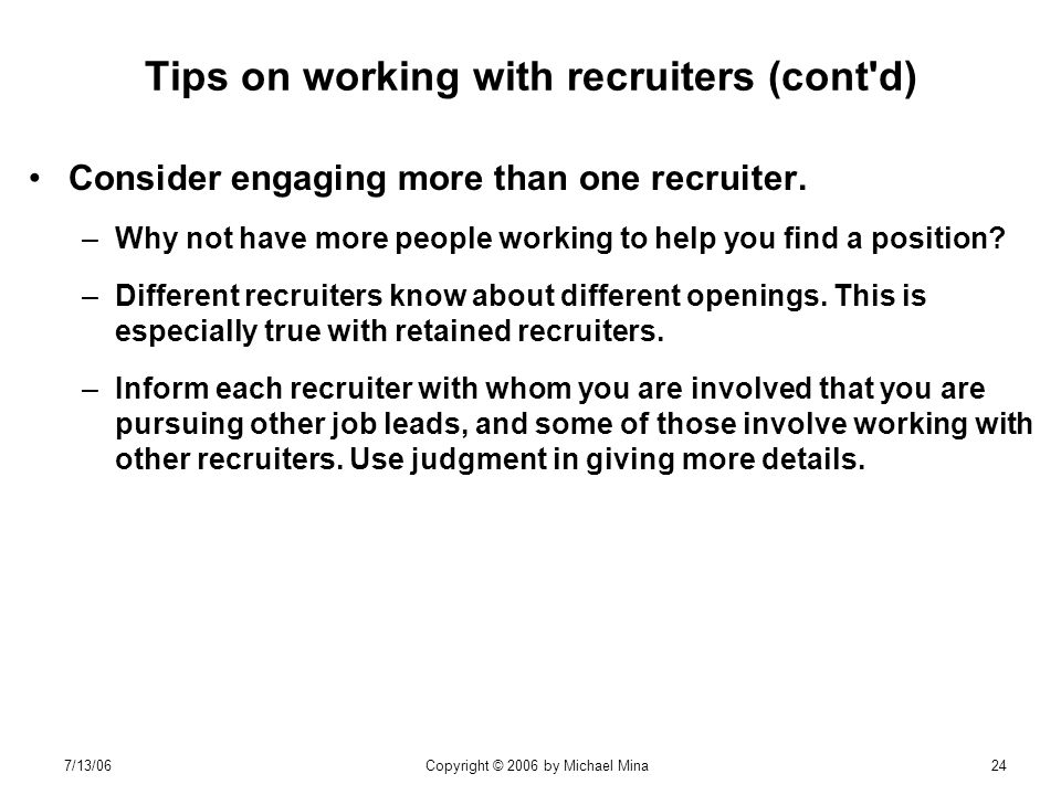 7/13/06Copyright © 2006 by Michael Mina24 Tips on working with recruiters (cont d) Consider engaging more than one recruiter.