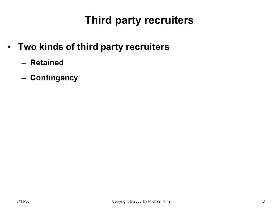 7/13/06Copyright © 2006 by Michael Mina3 Third party recruiters Two kinds of third party recruiters –Retained –Contingency