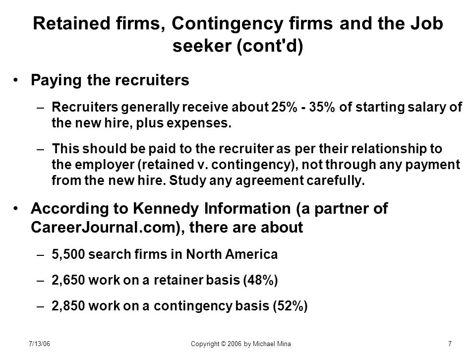 7/13/06Copyright © 2006 by Michael Mina7 Retained firms, Contingency firms and the Job seeker (cont d) Paying the recruiters –Recruiters generally receive about 25% - 35% of starting salary of the new hire, plus expenses.