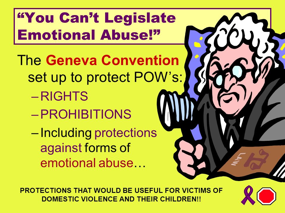 You Cant Legislate Emotional Abuse! The Geneva Convention set up to protect POWs: –RIGHTS –PROHIBITIONS –Including protections against forms of emotio