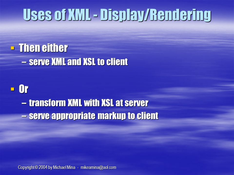Copyright © 2004 by Michael Mina - Uses of XML - Display/Rendering Then either Then either –serve XML and XSL to client Or Or –transform XML with XSL at server –serve appropriate markup to client