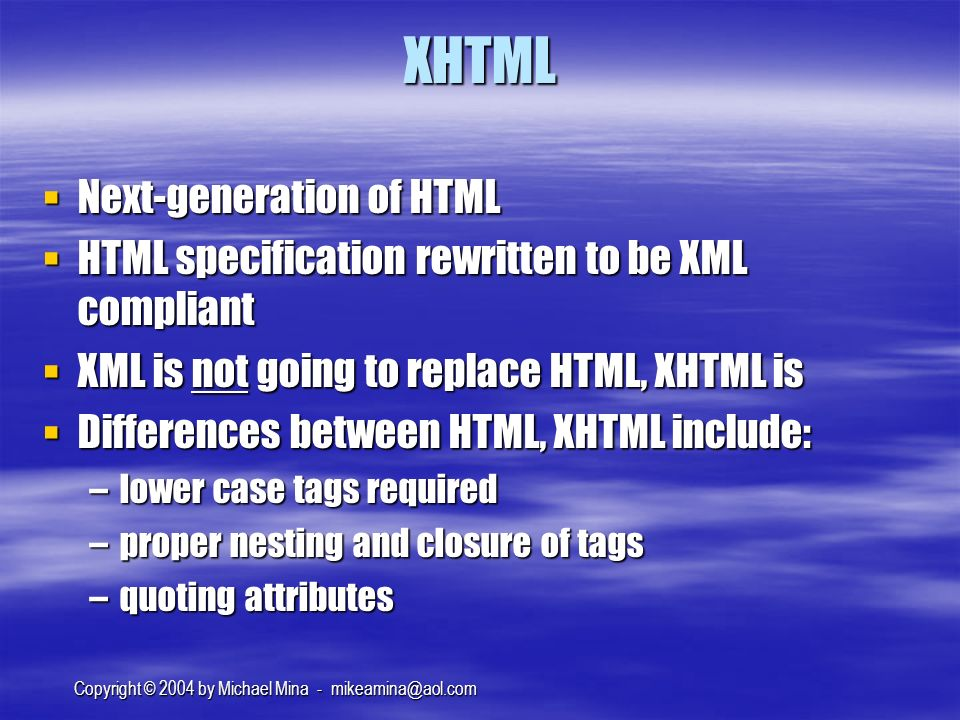 Copyright © 2004 by Michael Mina - XHTML Next-generation of HTML Next-generation of HTML HTML specification rewritten to be XML compliant HTML specification rewritten to be XML compliant XML is not going to replace HTML, XHTML is XML is not going to replace HTML, XHTML is Differences between HTML, XHTML include: Differences between HTML, XHTML include: –lower case tags required –proper nesting and closure of tags –quoting attributes