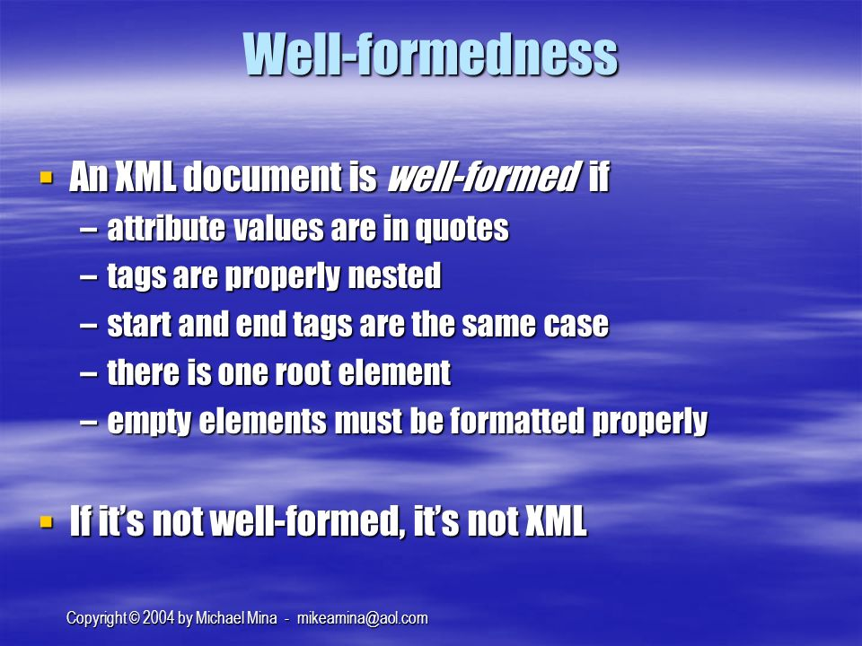 Copyright © 2004 by Michael Mina - Well-formedness An XML document is well-formed if An XML document is well-formed if –attribute values are in quotes –tags are properly nested –start and end tags are the same case –there is one root element –empty elements must be formatted properly If its not well-formed, its not XML If its not well-formed, its not XML