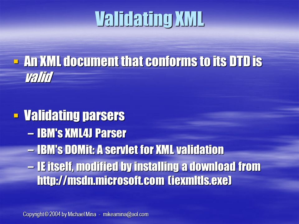 Copyright © 2004 by Michael Mina - Validating XML An XML document that conforms to its DTD is valid An XML document that conforms to its DTD is valid Validating parsers Validating parsers –IBM s XML4J Parser –IBM s DOMit: A servlet for XML validation –IE itself, modified by installing a download from   (iexmltls.exe)