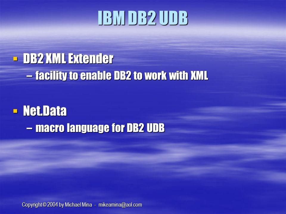 Copyright © 2004 by Michael Mina - mikeamina@aol.com IBM DB2 UDB DB2 XML Extender DB2 XML Extender –facility to enable DB2 to work with XML Net.Data Net.Data –macro language for DB2 UDB