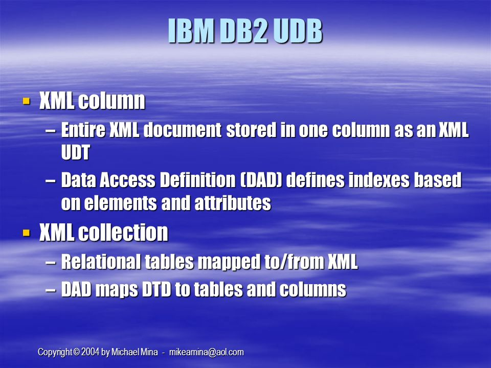 Copyright © 2004 by Michael Mina - IBM DB2 UDB XML column XML column –Entire XML document stored in one column as an XML UDT –Data Access Definition (DAD) defines indexes based on elements and attributes XML collection XML collection –Relational tables mapped to/from XML –DAD maps DTD to tables and columns