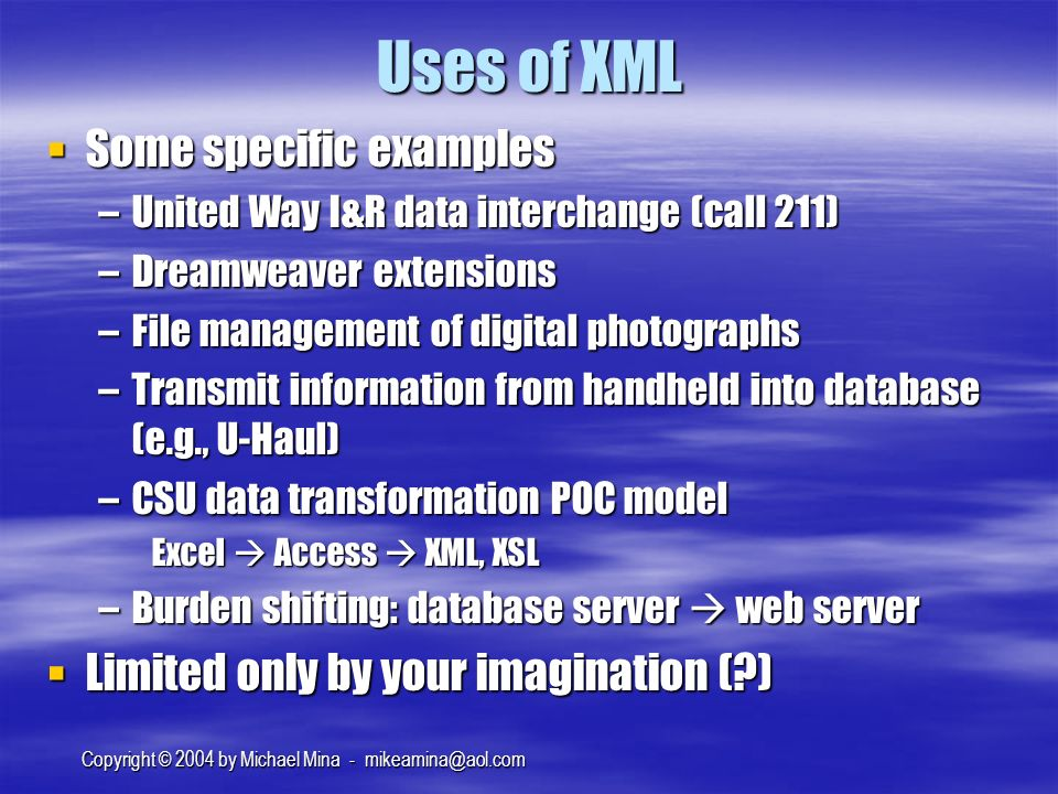 Copyright © 2004 by Michael Mina - Uses of XML Some specific examples Some specific examples –United Way I&R data interchange (call 211) –Dreamweaver extensions –File management of digital photographs –Transmit information from handheld into database (e.g., U-Haul) –CSU data transformation POC model Excel Access XML, XSL –Burden shifting: database server web server Limited only by your imagination ( ) Limited only by your imagination ( )