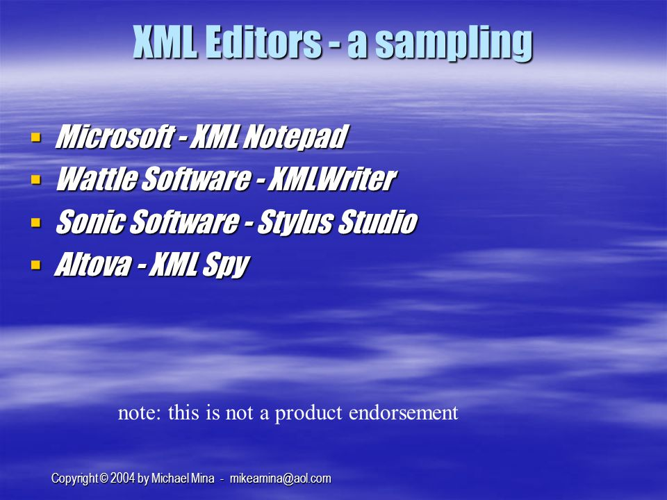 Copyright © 2004 by Michael Mina - XML Editors - a sampling Microsoft - XML Notepad Microsoft - XML Notepad Wattle Software - XMLWriter Wattle Software - XMLWriter Sonic Software - Stylus Studio Sonic Software - Stylus Studio Altova - XML Spy Altova - XML Spy note: this is not a product endorsement