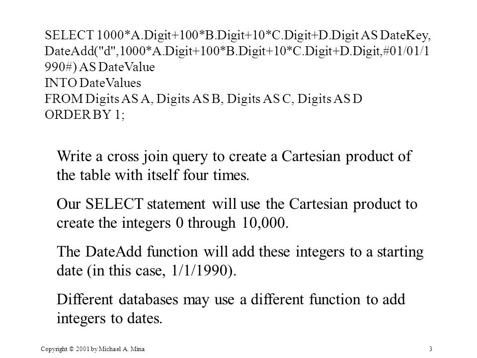 Copyright © 2001 by Michael A. Mina3 SELECT 1000*A.Digit+100*B.Digit+10*C.Digit+D.Digit AS DateKey, DateAdd(