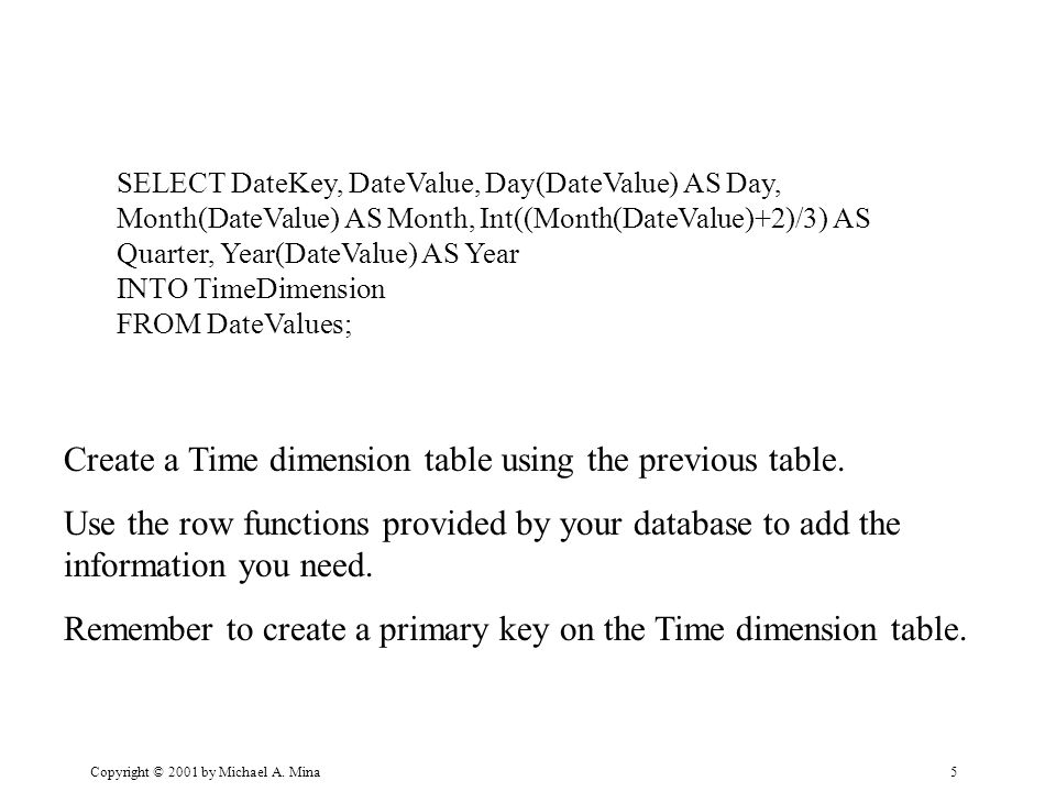 5 SELECT DateKey, DateValue, Day(DateValue) AS Day, Month(DateValue) AS Month, Int((Month(DateValue)+2)/3) AS Quarter, Year(DateValue) AS Year INTO Ti