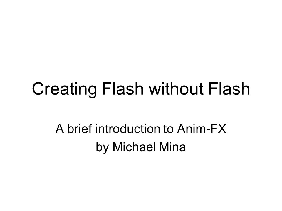 Creating Flash without Flash A brief introduction to Anim-FX by Michael Mina