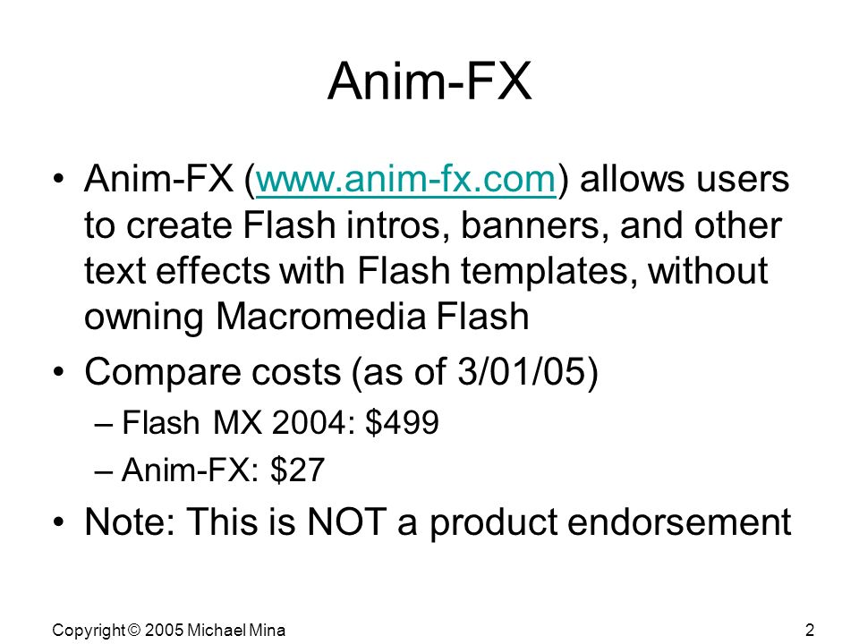 Copyright © 2005 Michael Mina2 Anim-FX Anim-FX (www.anim-fx.com) allows users to create Flash intros, banners, and other text effects with Flash templates, without owning Macromedia Flashwww.anim-fx.com Compare costs (as of 3/01/05) –Flash MX 2004: $499 –Anim-FX: $27 Note: This is NOT a product endorsement