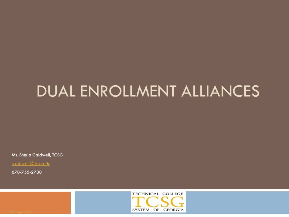 DUAL ENROLLMENT ALLIANCES Ms. Sheila Caldwell, TCSG scaldwell@tcsg.edu 678-755-2788 October 2011