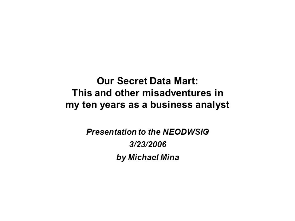 Our Secret Data Mart: This and other misadventures in my ten years as a business analyst Presentation to the NEODWSIG 3/23/2006 by Michael Mina