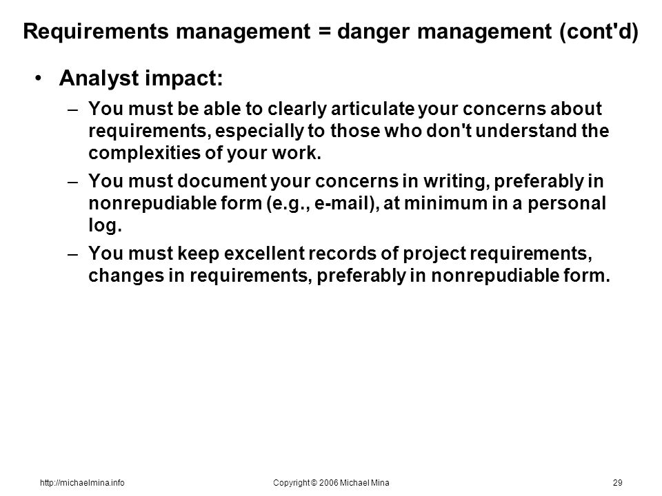 http://michaelmina.infoCopyright © 2006 Michael Mina29 Requirements management = danger management (cont'd) Analyst impact: –You must be able to clear