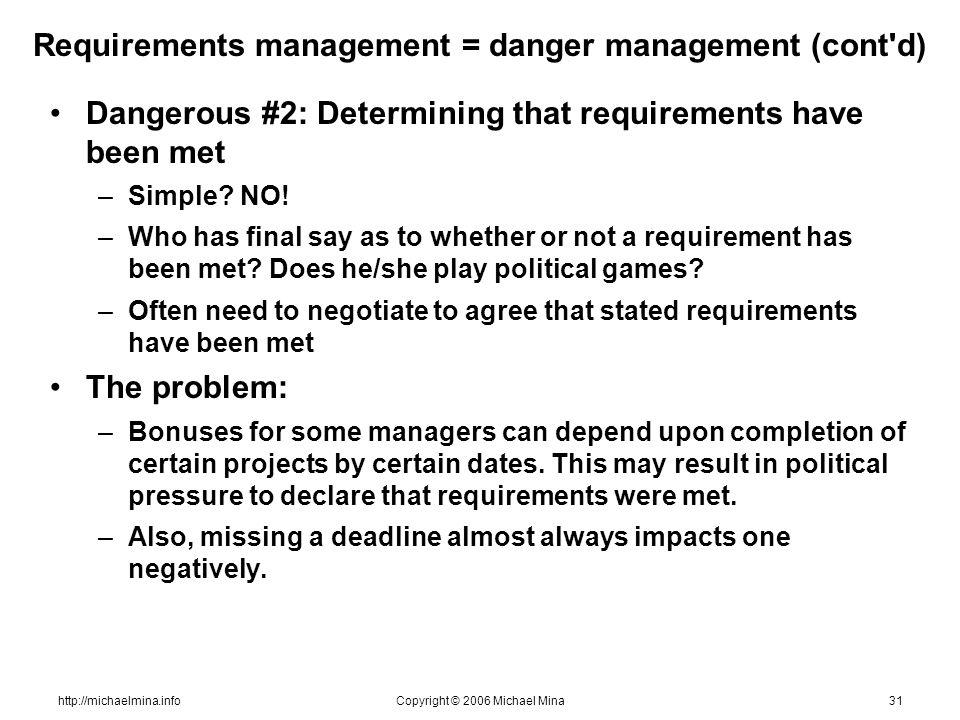 http://michaelmina.infoCopyright © 2006 Michael Mina31 Requirements management = danger management (cont d) Dangerous #2: Determining that requirements have been met –Simple.
