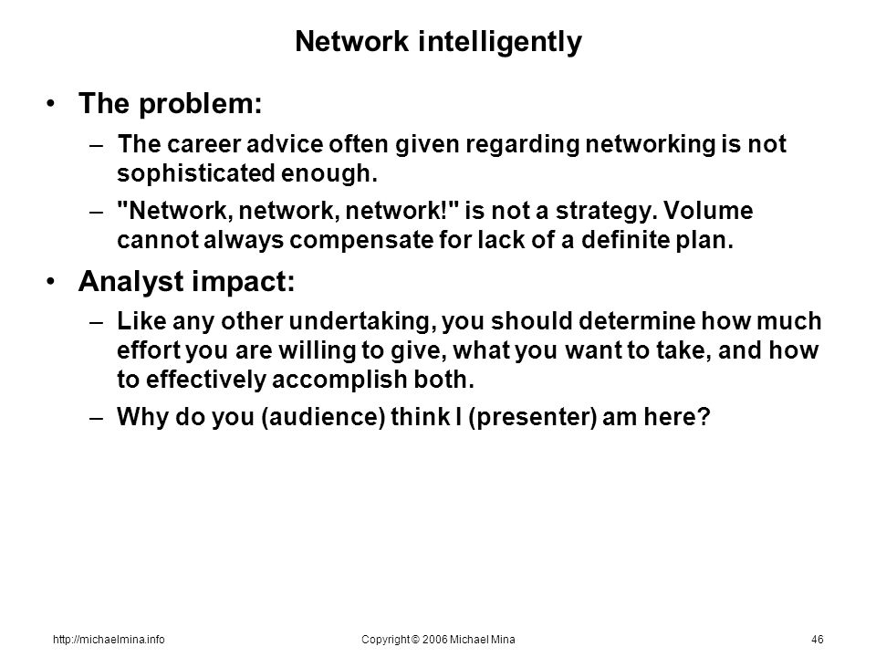 http://michaelmina.infoCopyright © 2006 Michael Mina46 Network intelligently The problem: –The career advice often given regarding networking is not s