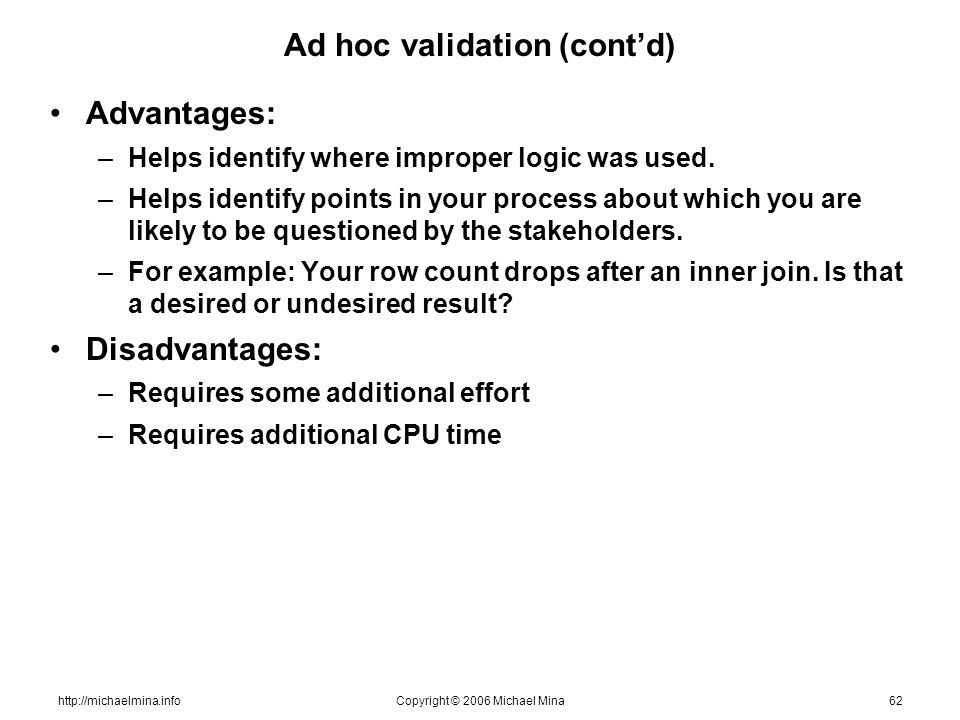 http://michaelmina.infoCopyright © 2006 Michael Mina62 Ad hoc validation (contd) Advantages: –Helps identify where improper logic was used. –Helps ide