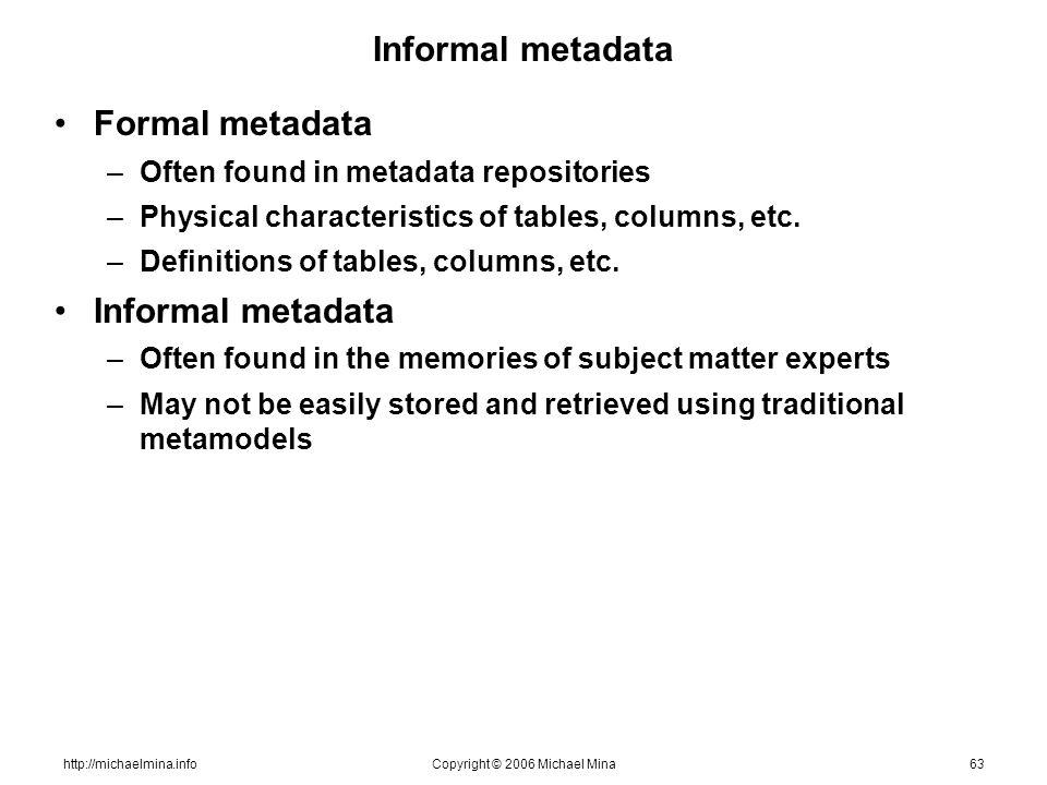 http://michaelmina.infoCopyright © 2006 Michael Mina63 Informal metadata Formal metadata –Often found in metadata repositories –Physical characteristics of tables, columns, etc.