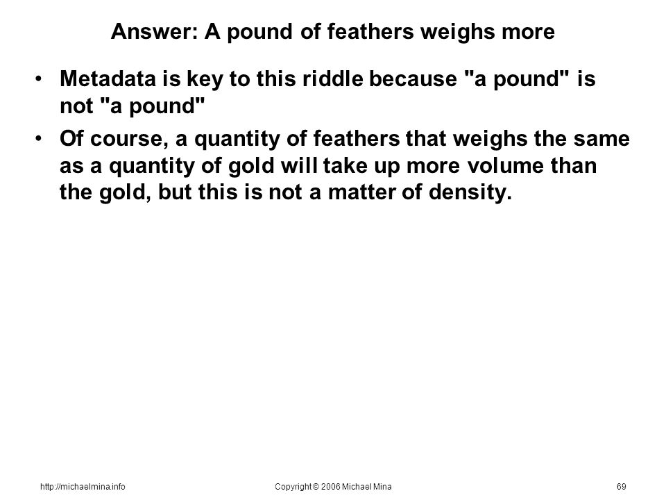 http://michaelmina.infoCopyright © 2006 Michael Mina69 Answer: A pound of feathers weighs more Metadata is key to this riddle because